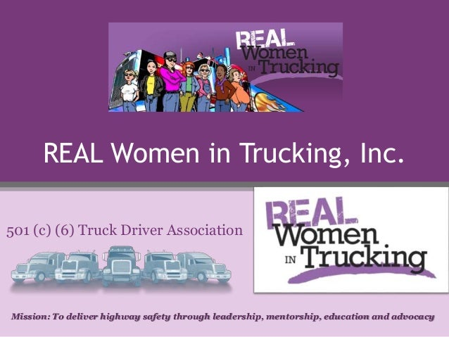 REAL Women in Trucking, Inc. 501 (c) (6) Truck Driver Association Mission: To deliver highway safety through leadership, m...
