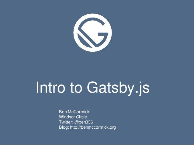 Intro to Gatsby.js Ben McCormick Windsor Circle Twitter: @ben336 Blog: http://benmccormick.org