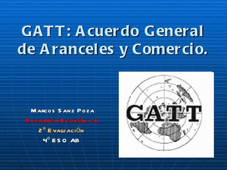 G AT T : A cuer do G eneralde A ranceles y Comer ci o.   M arcos S anz Poza G e ografía E con óm ica      2 ª E valu ación...