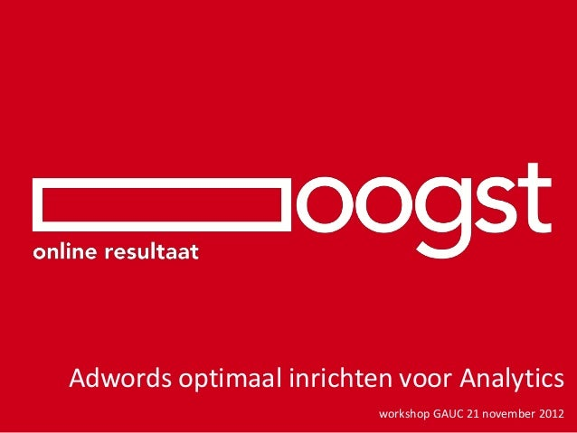 Adwords optimaal inrichten voor Analytics                         workshop GAUC 21 november 2012