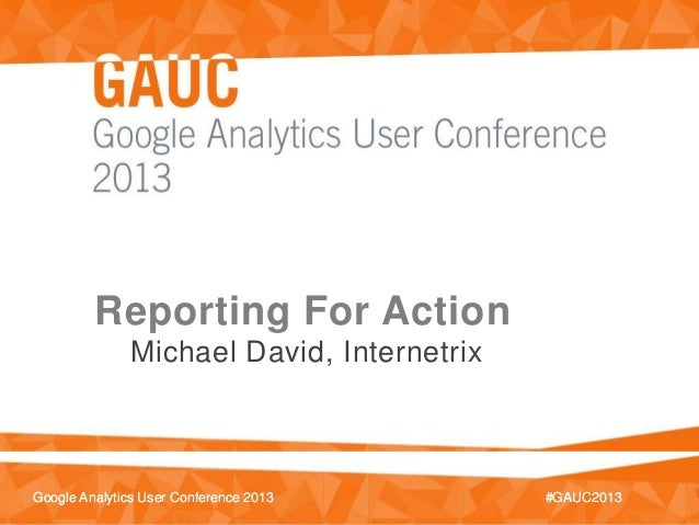 #GAUC2013Google Analytics User Conference 2013 #GAUC2013Google Analytics User Conference 2013Reporting For ActionMichael D...