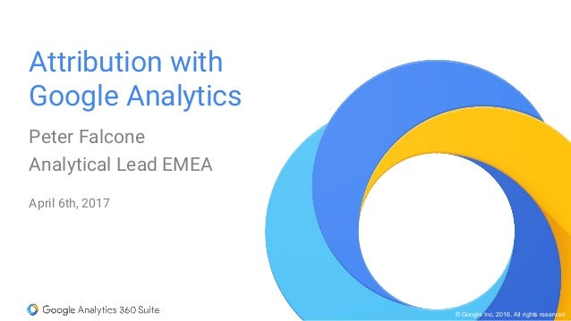 © Google Inc. 2016. All rights reserved. Attribution with Google Analytics Peter Falcone Analytical Lead EMEA April 6th, 2...