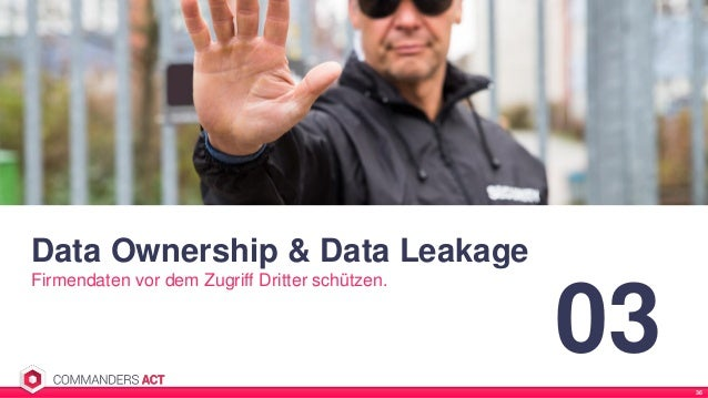Data Ownership & Data Leakage Firmendaten vor dem Zugriff Dritter schützen. 03 36