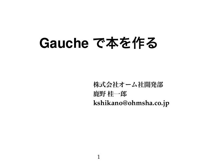 Gauche で本を作る 株式会社オーム社開発部 鹿野 桂一郎 kshikano@ohmsha.co.jp 1