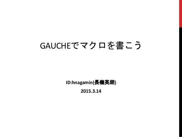 GAUCHEでマクロを書こう ID:hnagamin(長嶺英朗) 2015.3.14