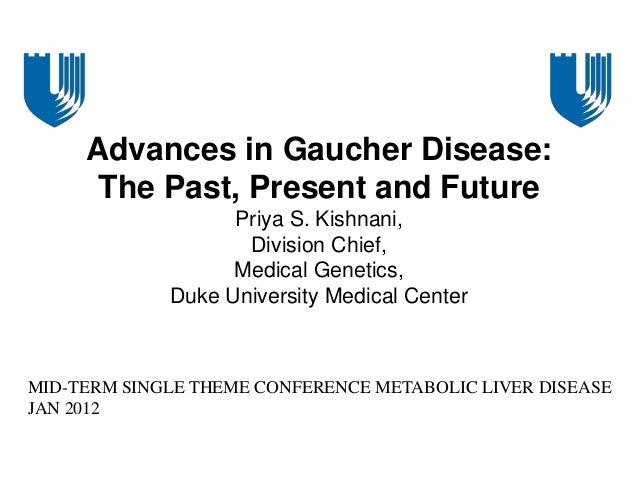 Advances in Gaucher Disease: The Past, Present and Future Priya S. Kishnani, Division Chief, Medical Genetics, Duke Univer...
