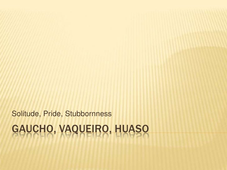 GAUCHO, VAQUEIRO, HUASO<br />Solitude, Pride, Stubbornness<br />