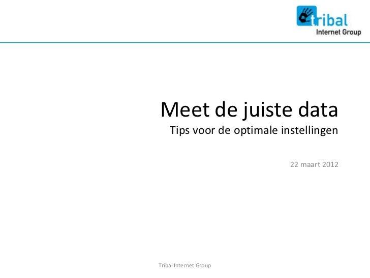 Meet de juiste data    Tips voor de optimale instellingen                            22 maart 2012Tribal Internet Group