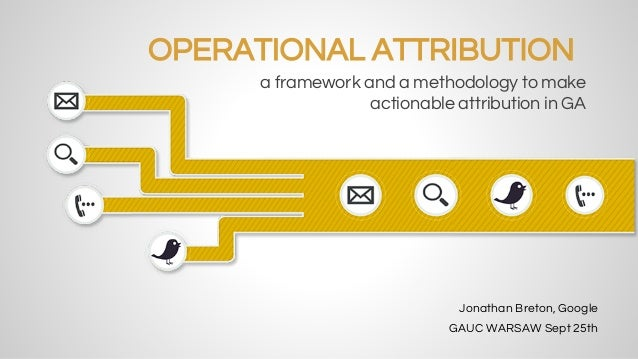 OPERATIONAL ATTRIBUTION  a framework and a methodology to make  actionable attribution in GA  Jonathan Breton, Google  GAU...
