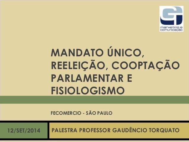 MANDATO ÚNICO,  REELEIÇÃO, COOPTAÇÃO  PARLAMENTAR E  FISIOLOGISMO  FECOMERCIO - SÃO PAULO  12/SET/2014 PALESTRA PROFESSOR ...