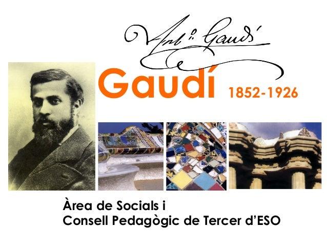 Gaudí  1852-1926  Àrea de Socials i Consell Pedagògic de Tercer d'ESO