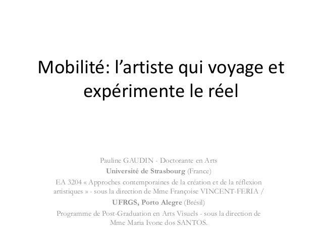 Mobilité: l'artiste qui voyage et expérimente le réel Pauline GAUDIN - Doctorante en Arts Université de Strasbourg (France...
