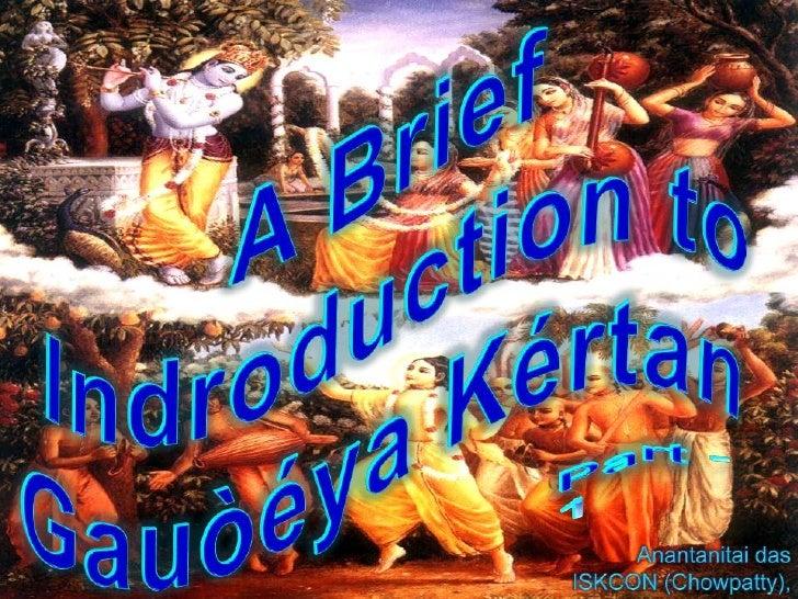 A Brief  Indroduction to GauòéyaKértan<br />Part -1<br />Anantanitai das<br />ISKCON (Chowpatty), Mumbai<br />