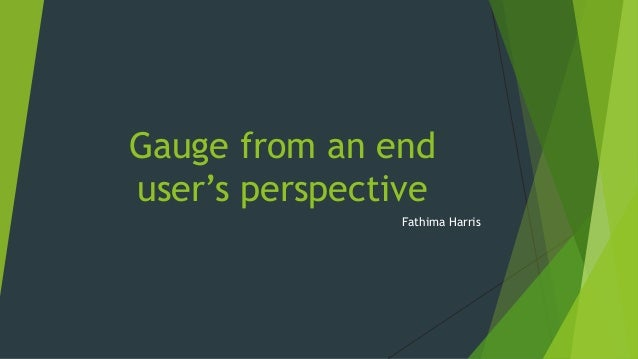 Gauge from an end user's perspective Fathima Harris