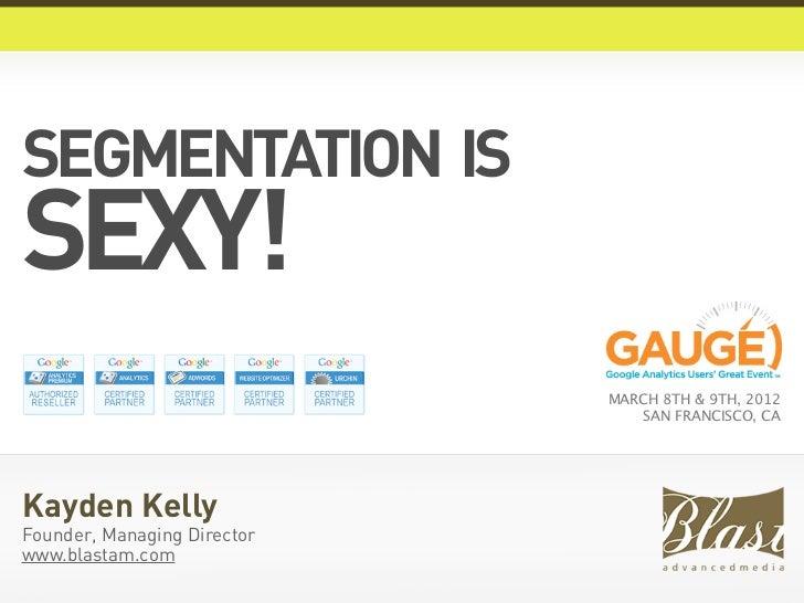 SEGMENTATION ISSEXY!                             MARCH 8TH & 9TH, 2012                                 SAN FRANCISCO, CAKa...