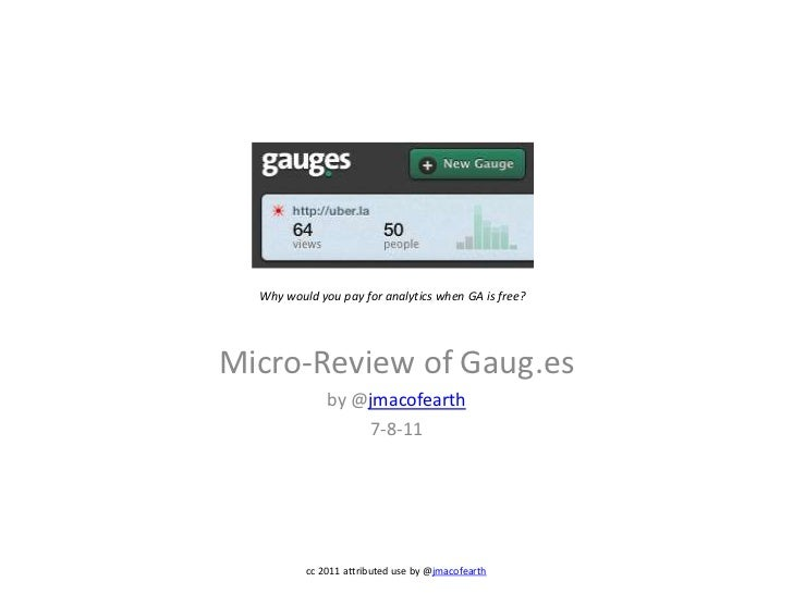Micro-Review of Gaug.es<br />by @jmacofearth<br />7-8-11<br />Why would you pay for analytics when GA is free?<br />cc 201...