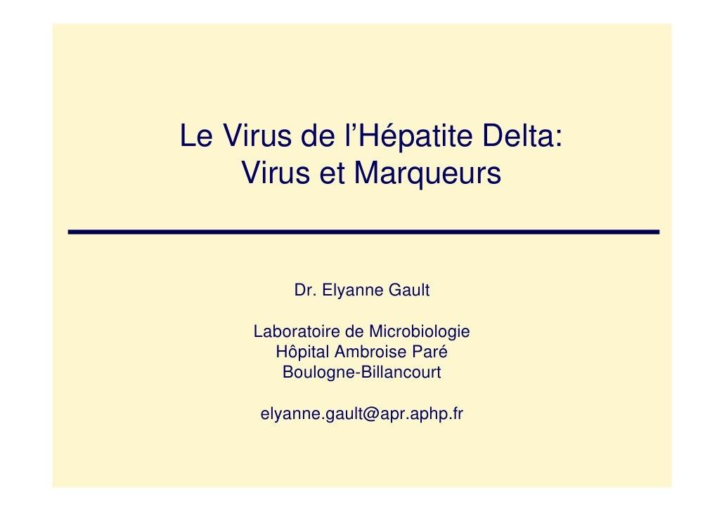 Le Virus de l'Hépatite Delta:     Virus et Marqueurs             Dr. Elyanne Gault       Laboratoire de Microbiologie     ...