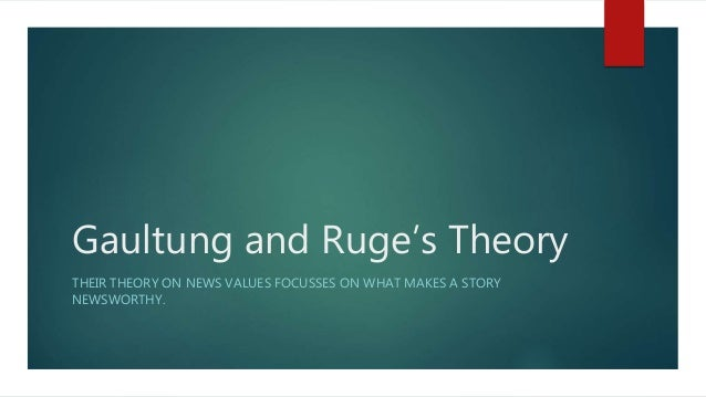 Gaultung and Ruge's Theory THEIR THEORY ON NEWS VALUES FOCUSSES ON WHAT MAKES A STORY NEWSWORTHY.
