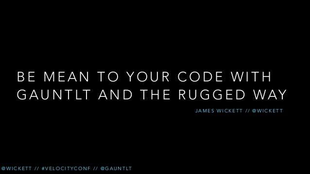 BE MEAN TO YOUR CODE WITH G A U N T LT A N D T H E R U G G E D W AY JAMES WICKETT // @WICKETT  @ W I C K E T T / / # V E L...