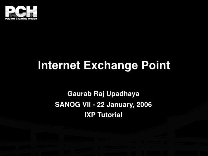 Internet Exchange Point       Gaurab Raj Upadhaya   SANOG VII - 22 January, 2006         IXP Tutorial