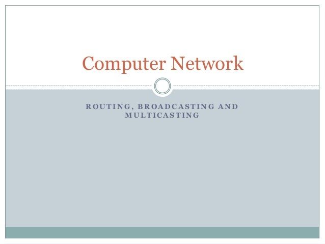 Computer Network ROUTING, BROADCASTING AND MULTICASTING