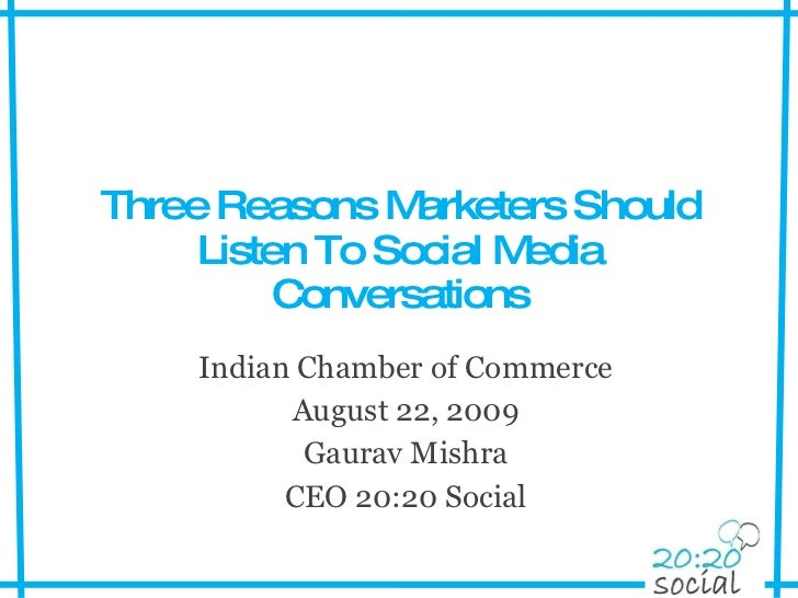 Three Reasons Marketers Should Listen To Social Media Conversations Indian Chamber of Commerce August 22, 2009 Gaurav Mish...