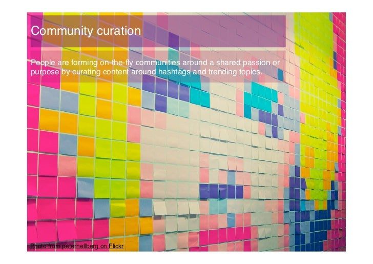 Community curation!People are forming on-the-fly communities around a shared passion orpurpose by curating content around h...