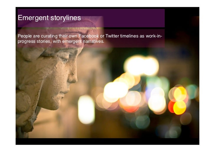 Emergent storylines!People are curating their own Facebook or Twitter timelines as work-in-progress stories, with emergent...