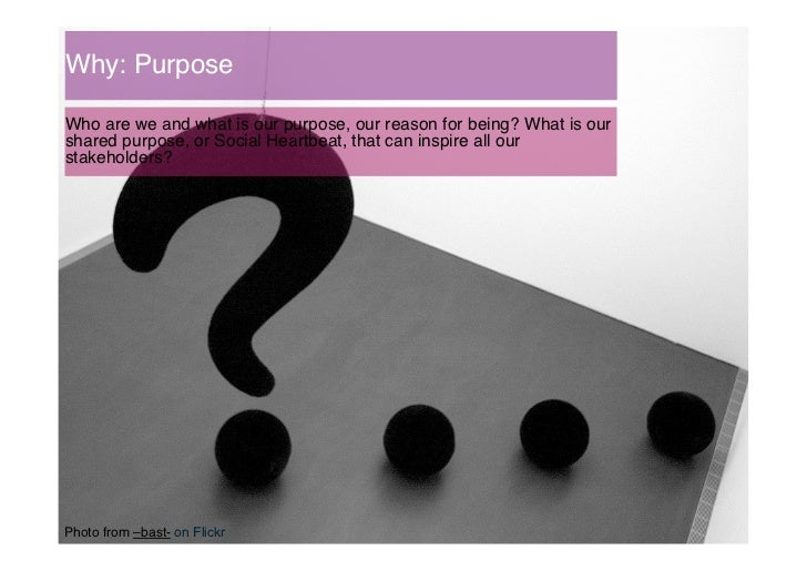 Why: Purpose!Who are we and what is our purpose, our reason for being? What is ourshared purpose, or Social Heartbeat, tha...
