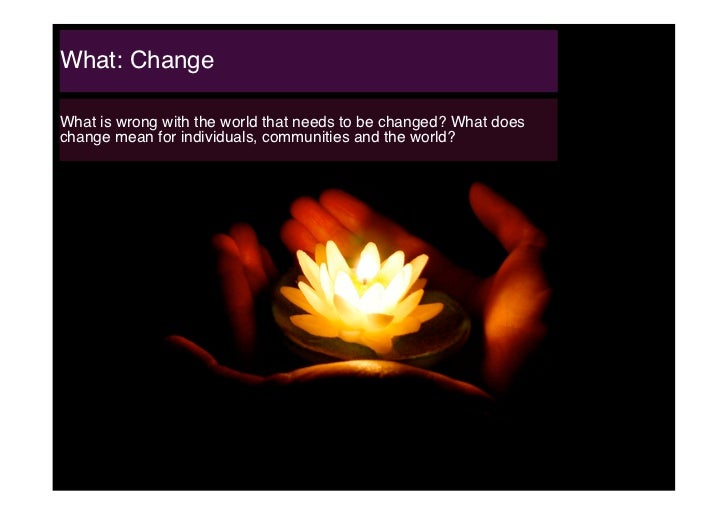 What: Change!What is wrong with the world that needs to be changed? What doeschange mean for individuals, communities and ...