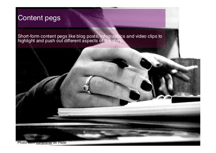 Content pegs!Short-form content pegs like blog posts, infographics and video clips tohighlight and push out different aspe...