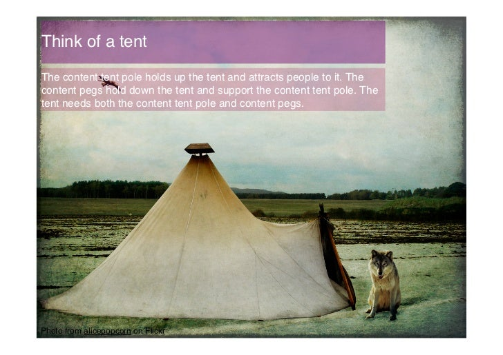 Think of a tent!The content tent pole holds up the tent and attracts people to it. Thecontent pegs hold down the tent and ...
