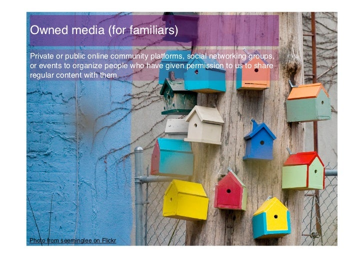 Owned media (for familiars)!Private or public online community platforms, social networking groups,or events to organize p...