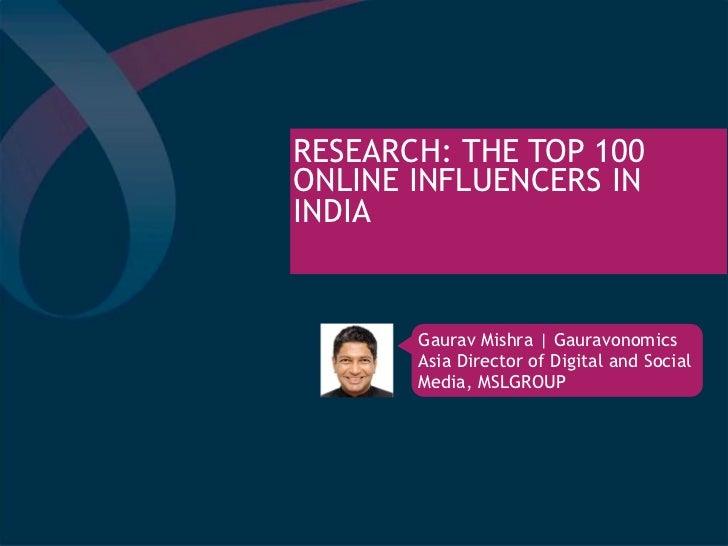 RESEARCH: THE TOP 100ONLINE INFLUENCERS ININDIA       Gaurav Mishra | Gauravonomics       Asia Director of Digital and Soc...
