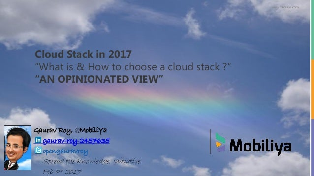 "www.mobiliya.com Cloud Stack in 2017 ""What is & How to choose a cloud stack ?"" ""AN OPINIONATED VIEW"" Gaurav Roy, @MobiliYa..."
