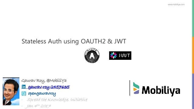 www.mobiliya.com Stateless Auth using OAUTH2 & JWT Gaurav Roy, @MobiliYa gaurav-roy-2457635 opengauravroy - Spread the Kno...