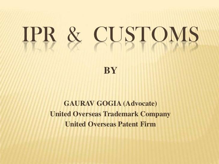 IPR & CUSTOMS                BY      GAURAV GOGIA (Advocate)  United Overseas Trademark Company      United Overseas Paten...