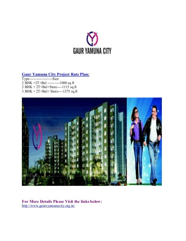 Gaur Yamuna City Project Rate Plan: Type-------------------Size 2 BHK +2T+Bal ----------1000 sq.ft 2 BHK + 2T+Bal+Store---...