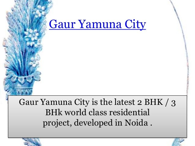 Gaur Yamuna City Gaur Yamuna City is the latest 2 BHK / 3 BHk world class residential project, developed in Noida .