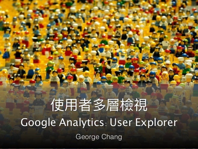 Google Analytics: User Explorer George Chang