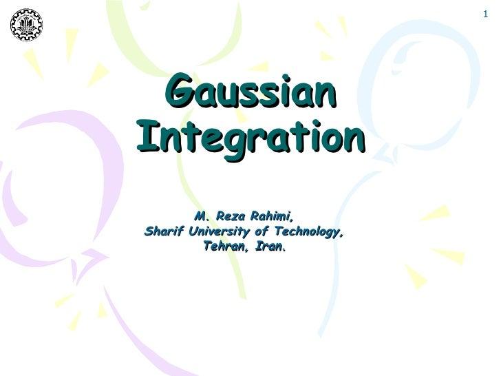 1 GaussianIntegration        M. Reza Rahimi,Sharif University of Technology,         Tehran, Iran.