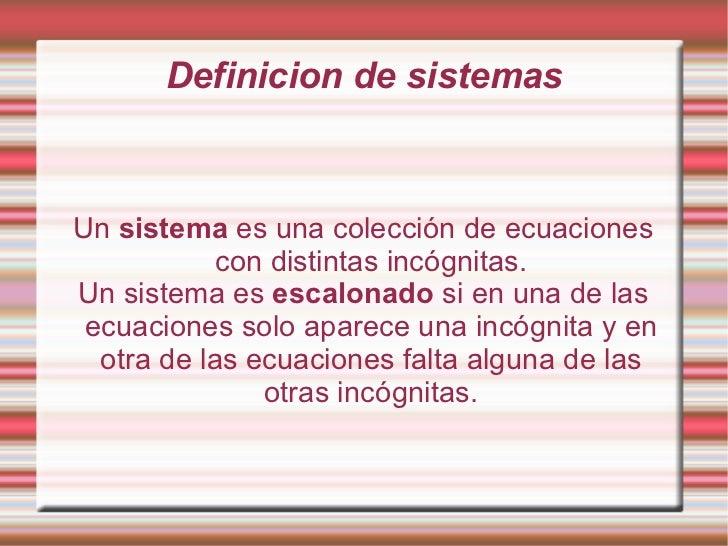Definicion de sistemas Un  sistema  es una colección de ecuaciones con distintas incógnitas. Un sistema es  escalonado  si...