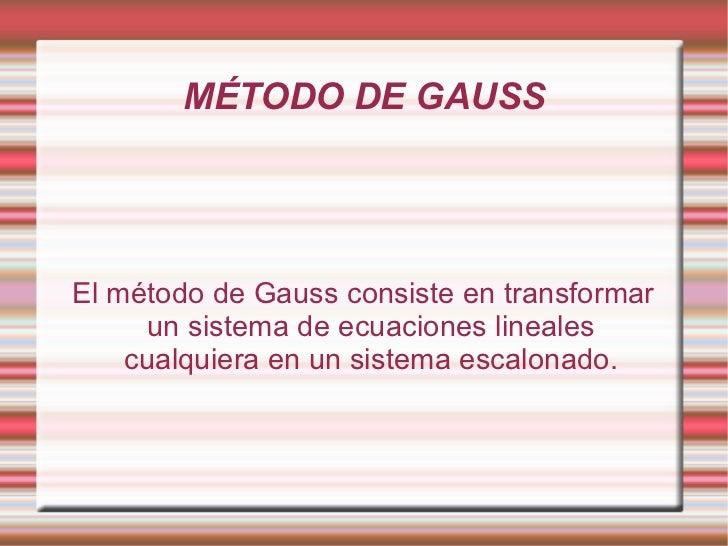 MÉTODO DE GAUSS El método de Gauss consiste en transformar un sistema de ecuaciones lineales cualquiera en un sistema esca...
