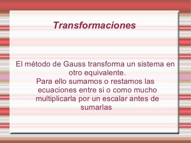 Transformaciones  El método de Gauss transforma un sistema en otro equivalente. Para ello sumamos o restamos las ecuacione...