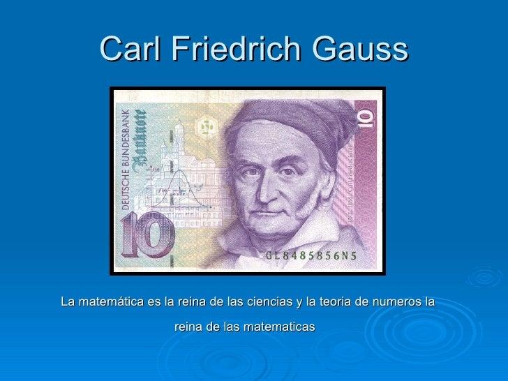 Carl Friedrich Gauss La matemática es la reina de las ciencias y la teoria de numeros la reina de las matematicas