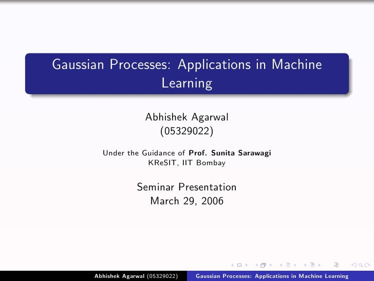 Gaussian Processes: Applications in Machine                  Learning                        Abhishek Agarwal             ...