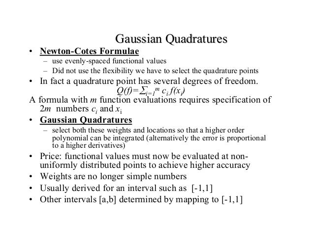 Gaussian Quadratures  • Newton-Cotes Formulae  – use evenly-spaced functional values – Did not use the flexibility we have...
