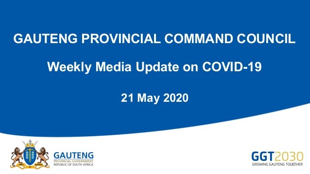 GAUTENG PROVINCIAL COMMAND COUNCIL Weekly Media Update on COVID-19 21 May 2020