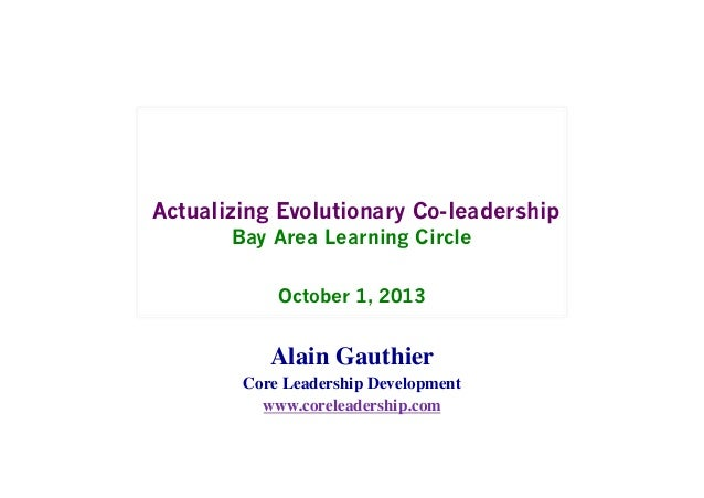 Actualizing Evolutionary Co-leadership Bay Area Learning Circle October 1, 2013 Alain Gauthier   Core Leadership Developm...
