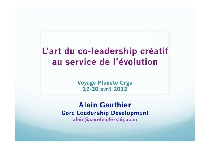 L'art du co-leadership créatif   au service de l'évolution         Voyage Planète Orga           19-20 avril 2012         ...